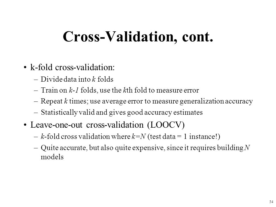 Cross-Validation, cont. k-fold cross-validation: –Divide data into k folds –Train on k-1 folds, use the kth fold to measure error –Repeat k times; use