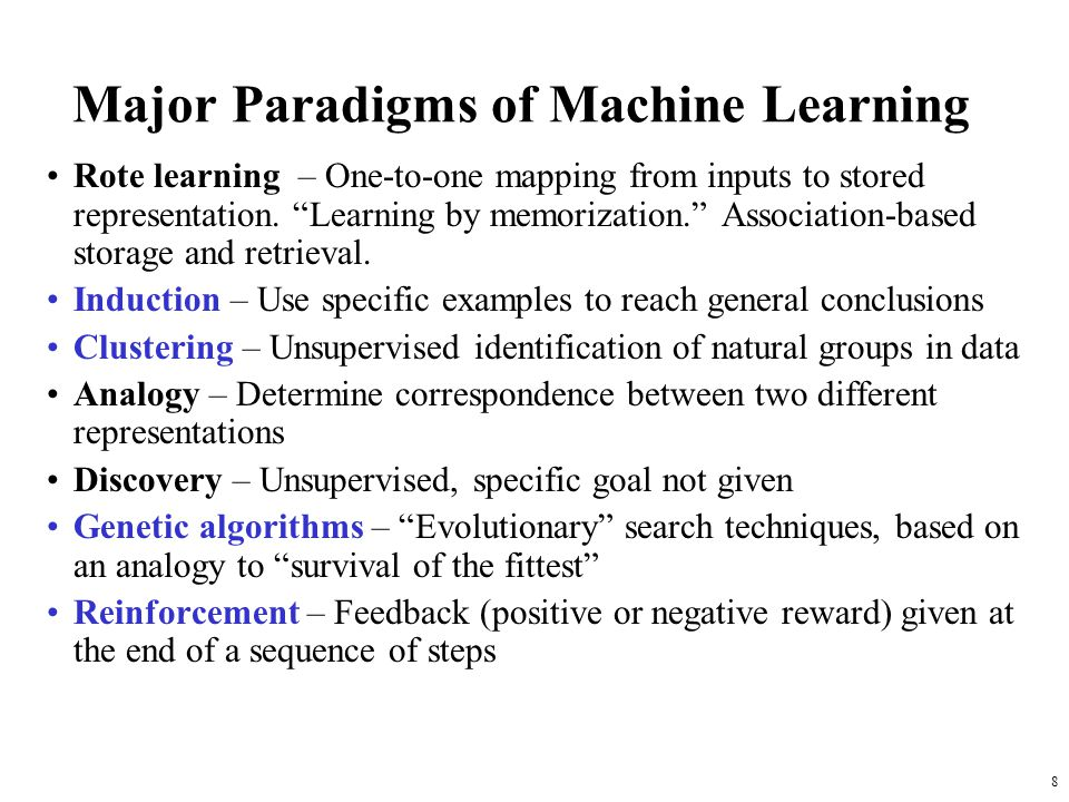 8 Major Paradigms of Machine Learning Rote learning – One-to-one mapping from inputs to stored representation. Learning by memorization. Association-b