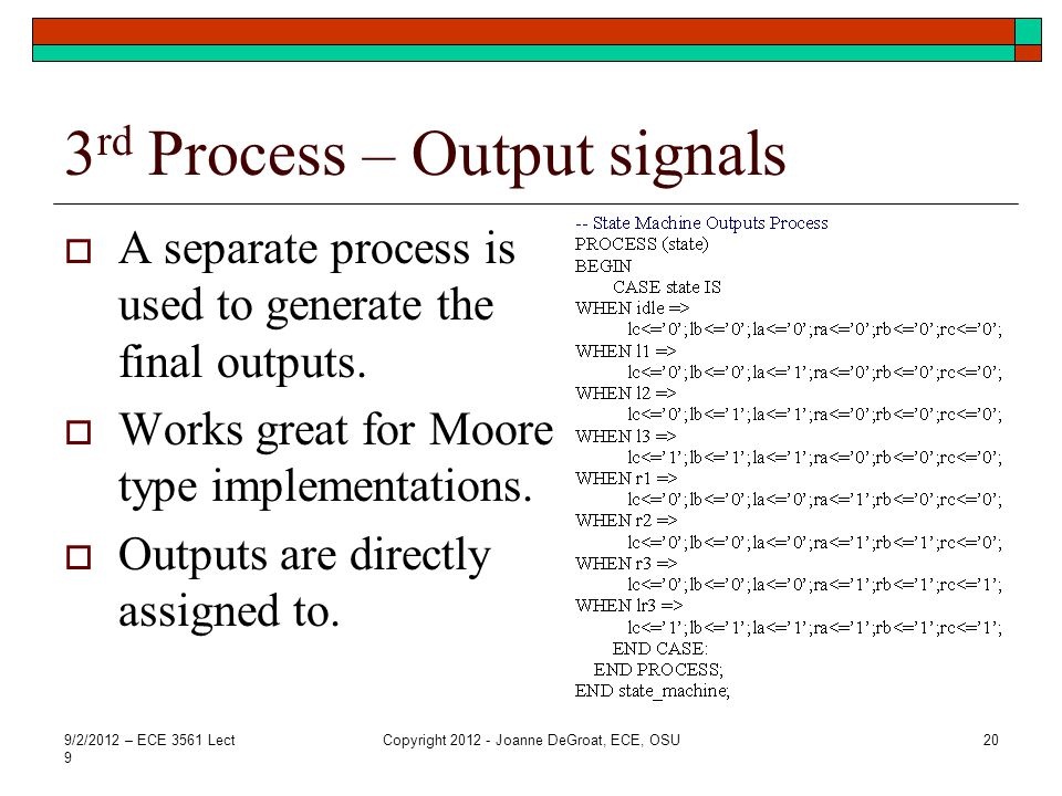 3 rd Process – Output signals A separate process is used to generate the final outputs. Works great for Moore type implementations. Outputs are direct