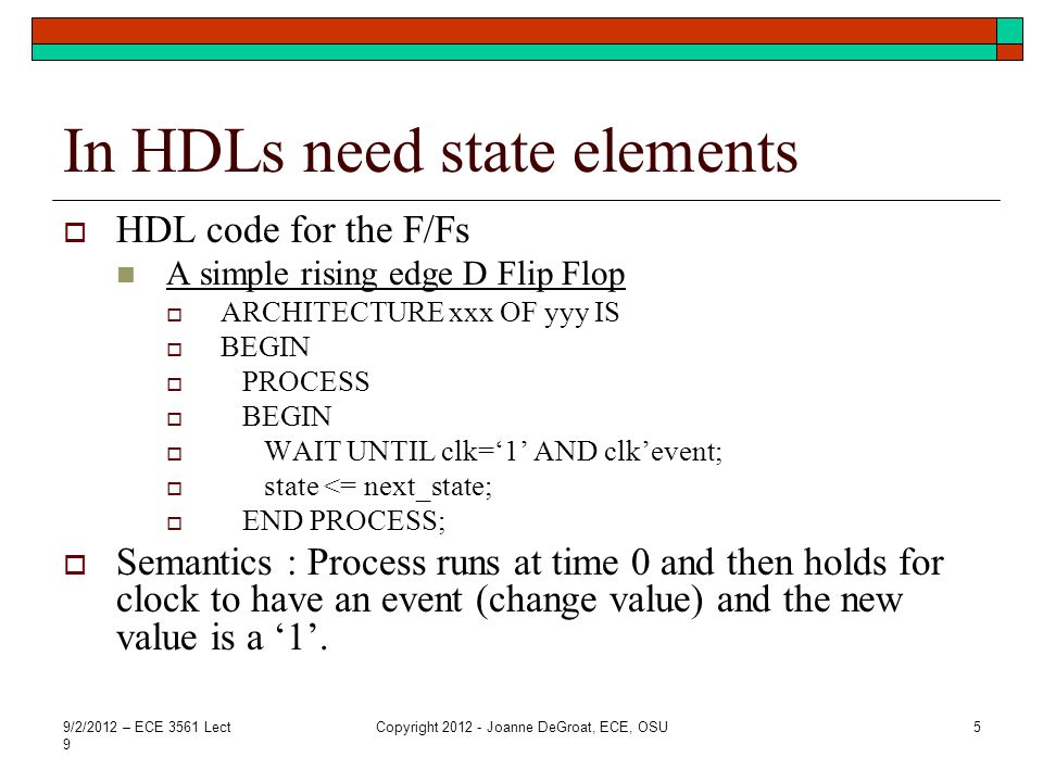Another Form This is an alternative to the previous HDL ARCHITECTURE xxx OF yyy IS BEGIN PROCESS (clk) BEGIN IF (clk=1 AND clkevent) THEN state <= next_state; END IF; END PROCESS; Semantics – Process runs once at time 0 and then holds until signal clk has an event.