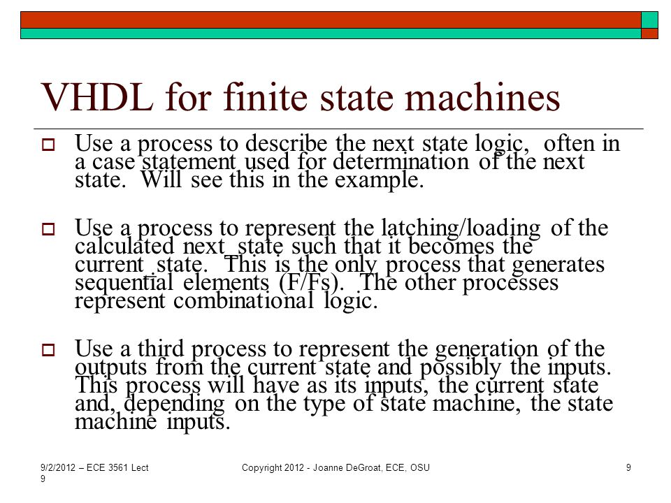 Notes on VHDL style The style applies to any HDL – VHDL, Verilog, System C Documents well Easily maintainable – excellent during development as changes are easily made Style maps to physical logic – using this style can predict the number of state elements (~) that should be produced by synthesis All three styles on the last slide simulate equally well, but this style also synthesizes well.