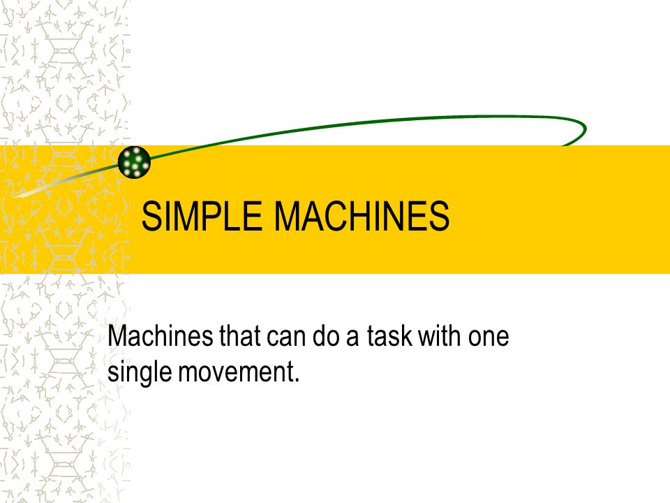 SIMPLE MACHINES Machines that can do a task with one single movement.