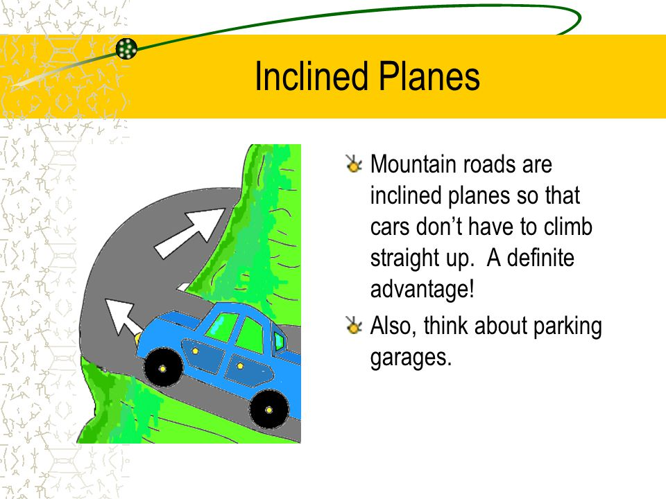 Inclined Planes Mountain roads are inclined planes so that cars dont have to climb straight up.