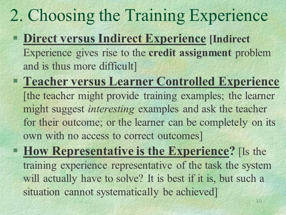 10 2. Choosing the Training Experience §Direct versus Indirect Experience [Indirect Experience gives rise to the credit assignment problem and is thus