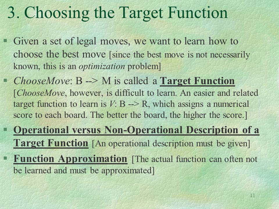 11 3. Choosing the Target Function §Given a set of legal moves, we want to learn how to choose the best move [since the best move is not necessarily k