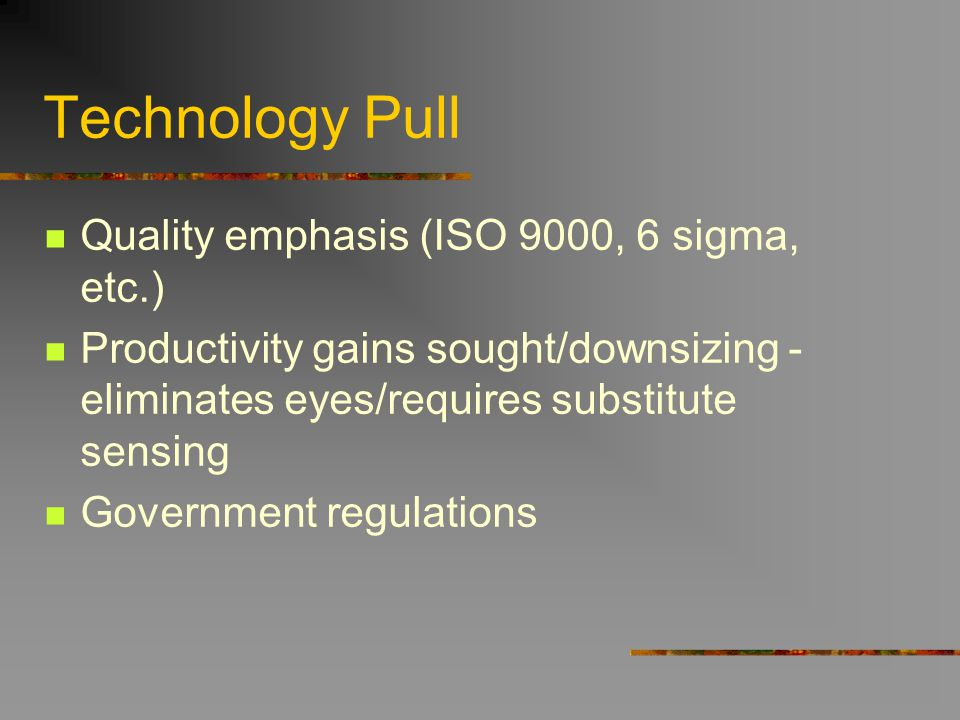 Technology Pull Quality emphasis (ISO 9000, 6 sigma, etc.) Productivity gains sought/downsizing - eliminates eyes/requires substitute sensing Governme