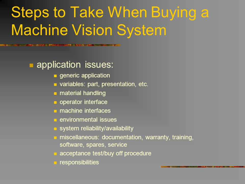 Steps to Take When Buying a Machine Vision System application issues: generic application variables: part, presentation, etc. material handling operat