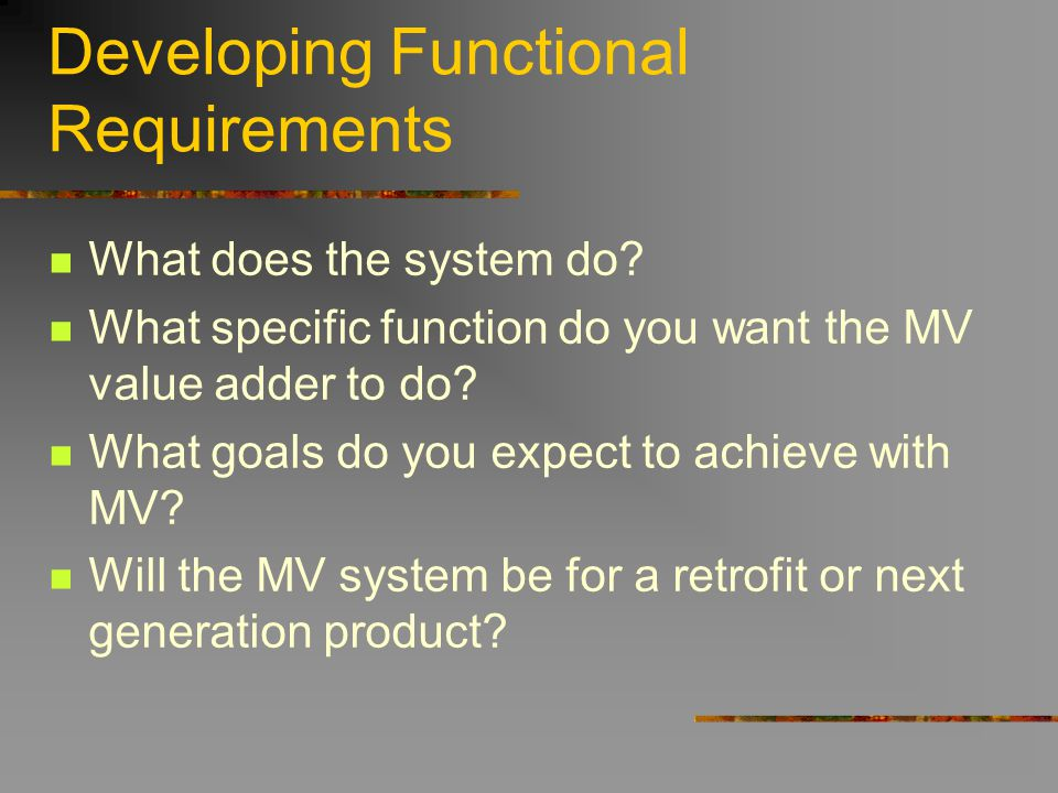 Developing Functional Requirements What does the system do? What specific function do you want the MV value adder to do? What goals do you expect to a