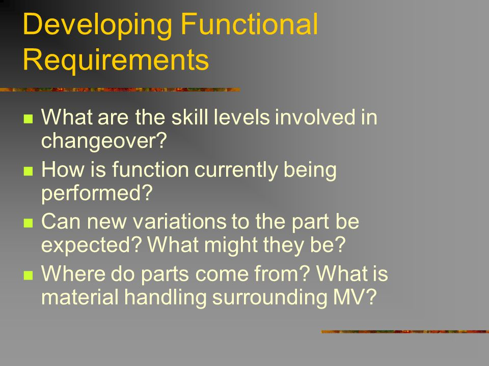 Developing Functional Requirements What are the skill levels involved in changeover? How is function currently being performed? Can new variations to