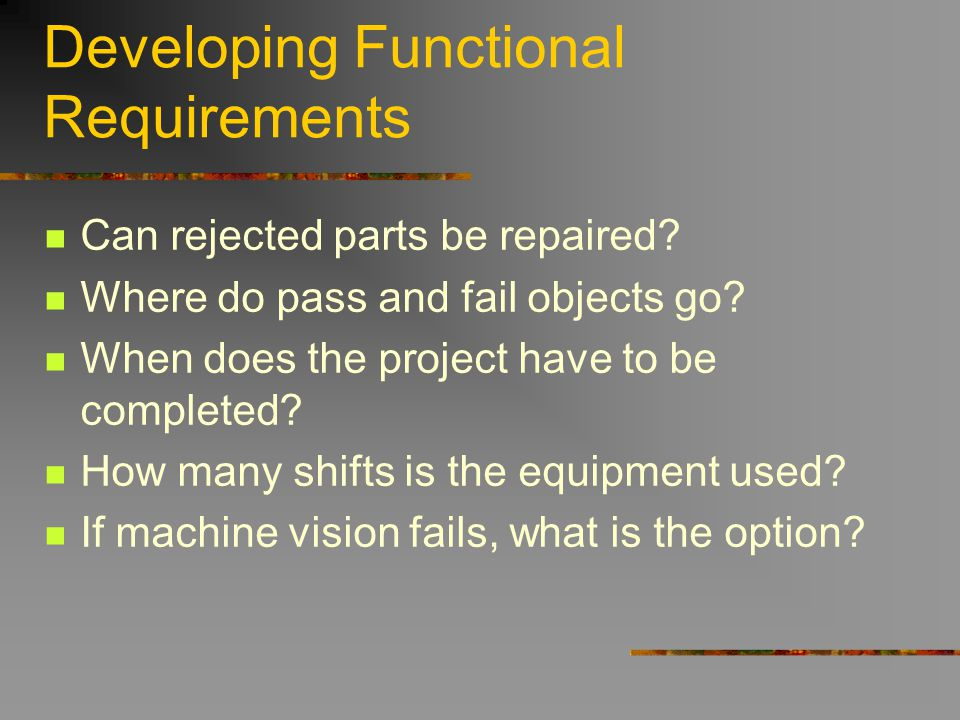 Developing Functional Requirements Can rejected parts be repaired? Where do pass and fail objects go? When does the project have to be completed? How