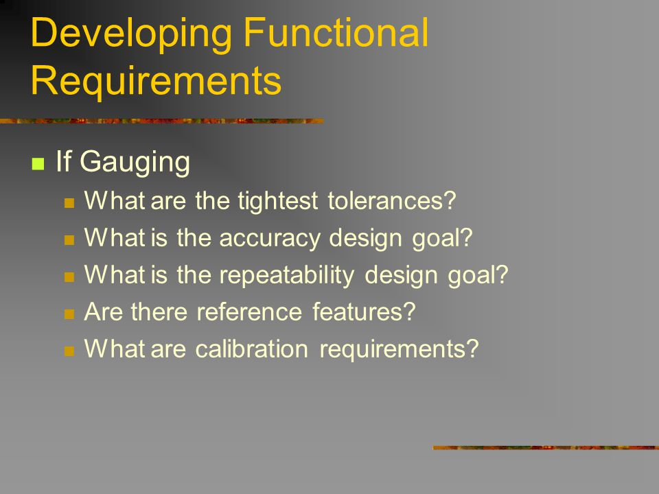 Developing Functional Requirements If Gauging What are the tightest tolerances? What is the accuracy design goal? What is the repeatability design goa
