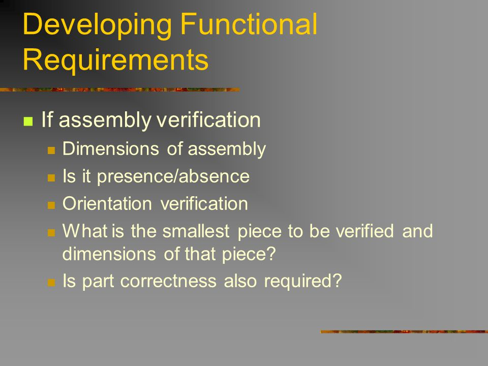 Developing Functional Requirements If assembly verification Dimensions of assembly Is it presence/absence Orientation verification What is the smalles