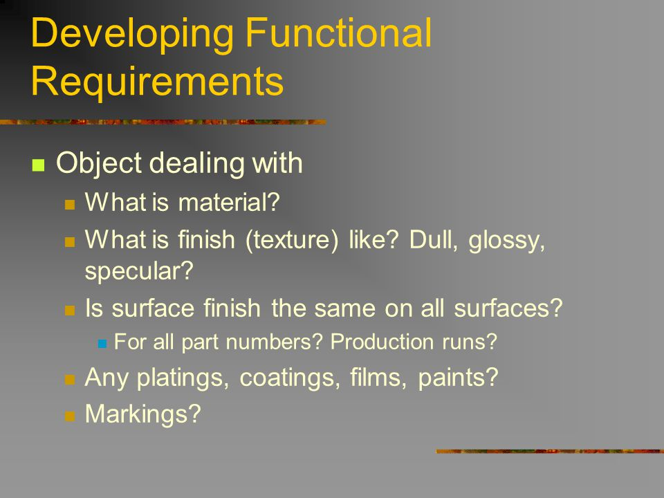 Developing Functional Requirements Object dealing with What is material? What is finish (texture) like? Dull, glossy, specular? Is surface finish the