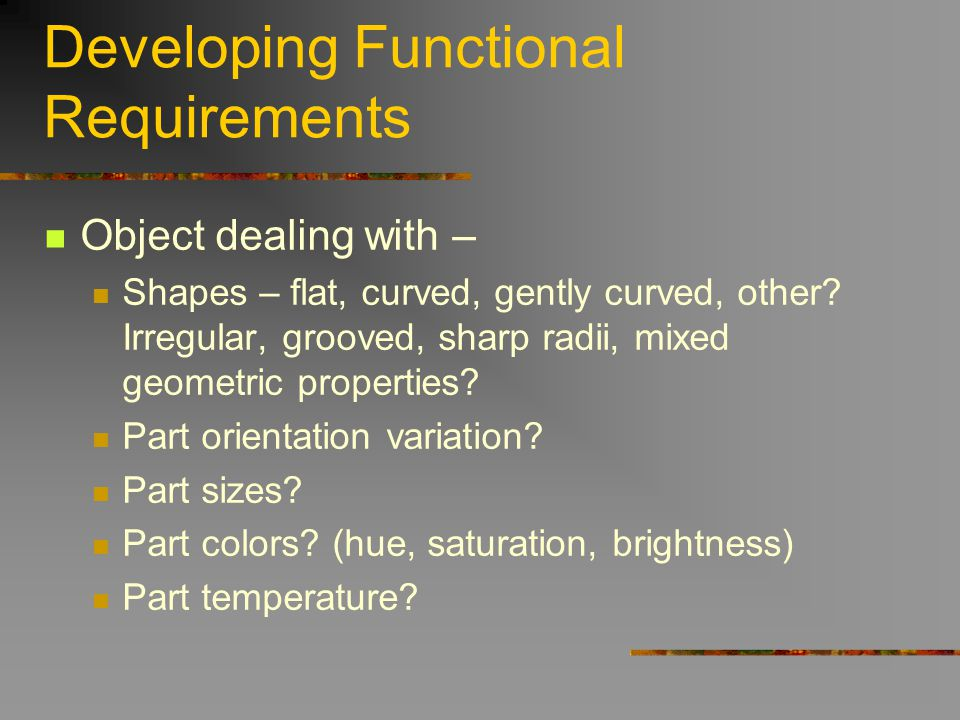 Developing Functional Requirements Object dealing with – Shapes – flat, curved, gently curved, other? Irregular, grooved, sharp radii, mixed geometric