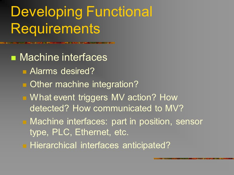 Developing Functional Requirements Machine interfaces Alarms desired? Other machine integration? What event triggers MV action? How detected? How comm