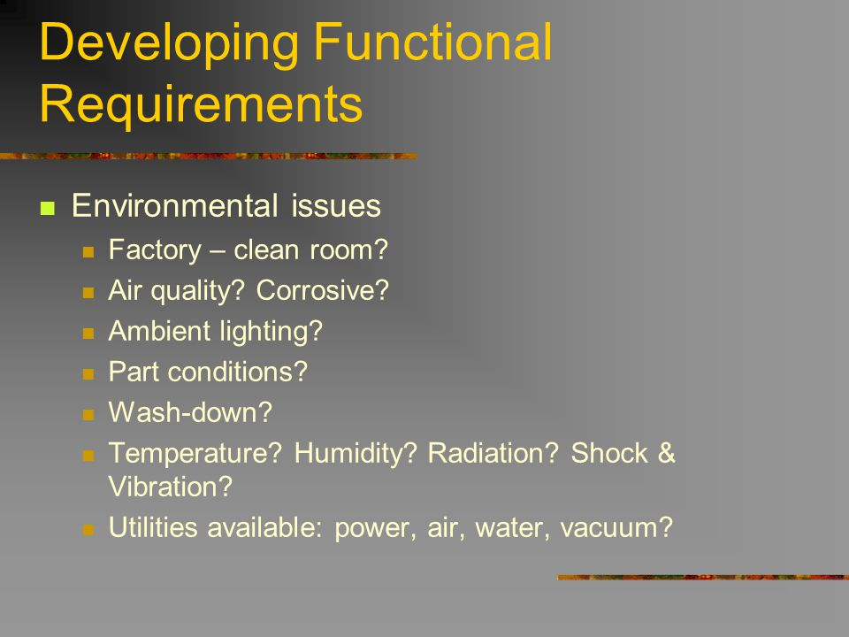 Developing Functional Requirements Environmental issues Factory – clean room? Air quality? Corrosive? Ambient lighting? Part conditions? Wash-down? Te