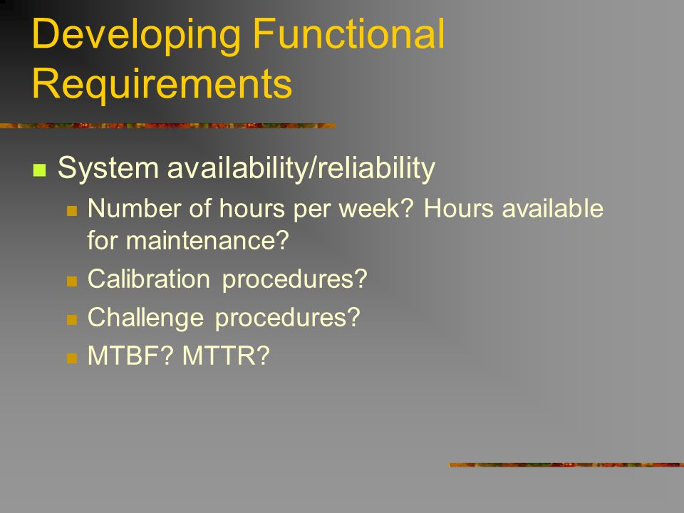 Developing Functional Requirements System availability/reliability Number of hours per week? Hours available for maintenance? Calibration procedures?