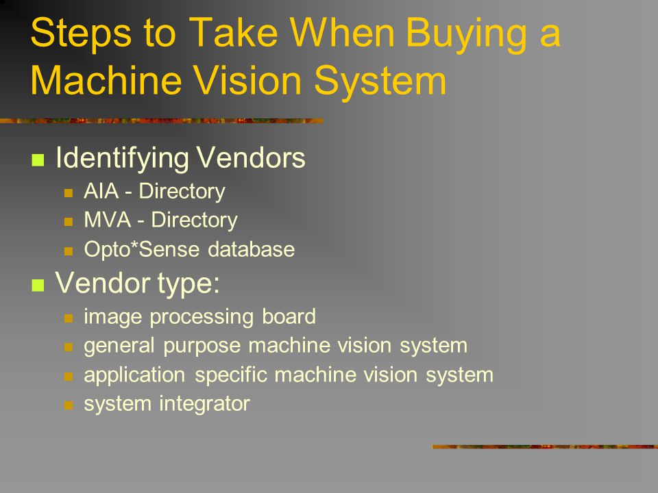 Steps to Take When Buying a Machine Vision System Identifying Vendors AIA - Directory MVA - Directory Opto*Sense database Vendor type: image processin