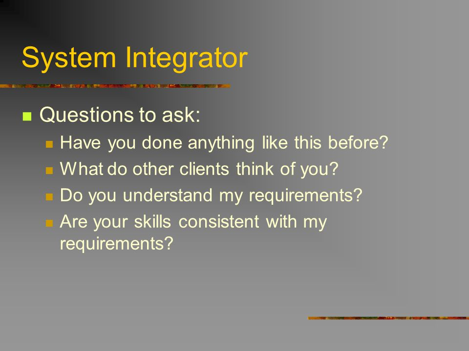 System Integrator Questions to ask: Have you done anything like this before? What do other clients think of you? Do you understand my requirements? Ar