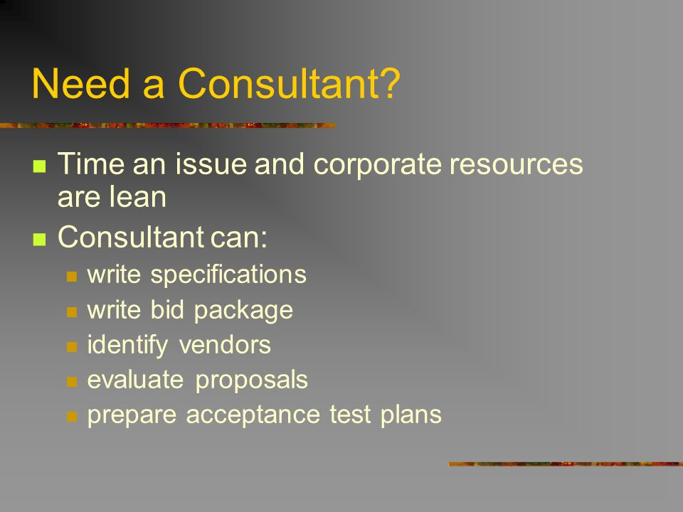 Need a Consultant? Time an issue and corporate resources are lean Consultant can: write specifications write bid package identify vendors evaluate pro