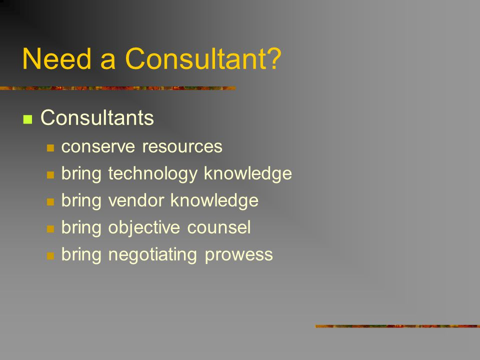 Need a Consultant? Consultants conserve resources bring technology knowledge bring vendor knowledge bring objective counsel bring negotiating prowess