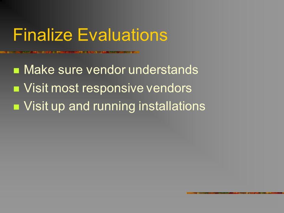 Finalize Evaluations Make sure vendor understands Visit most responsive vendors Visit up and running installations