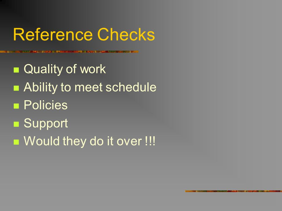 Reference Checks Quality of work Ability to meet schedule Policies Support Would they do it over !!!