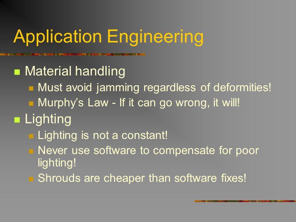 Application Engineering Material handling Must avoid jamming regardless of deformities! Murphys Law - If it can go wrong, it will! Lighting Lighting i