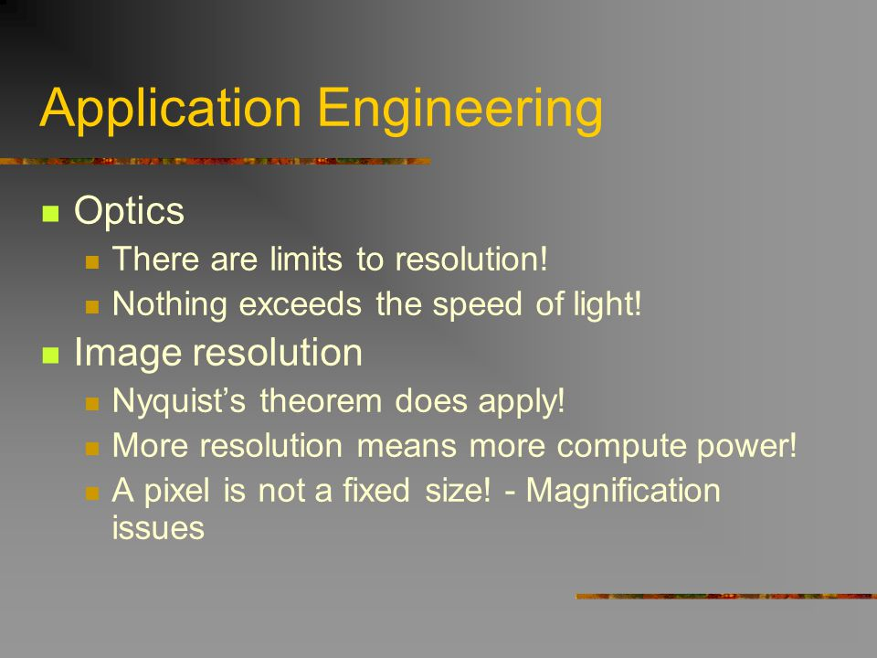Application Engineering Optics There are limits to resolution! Nothing exceeds the speed of light! Image resolution Nyquists theorem does apply! More