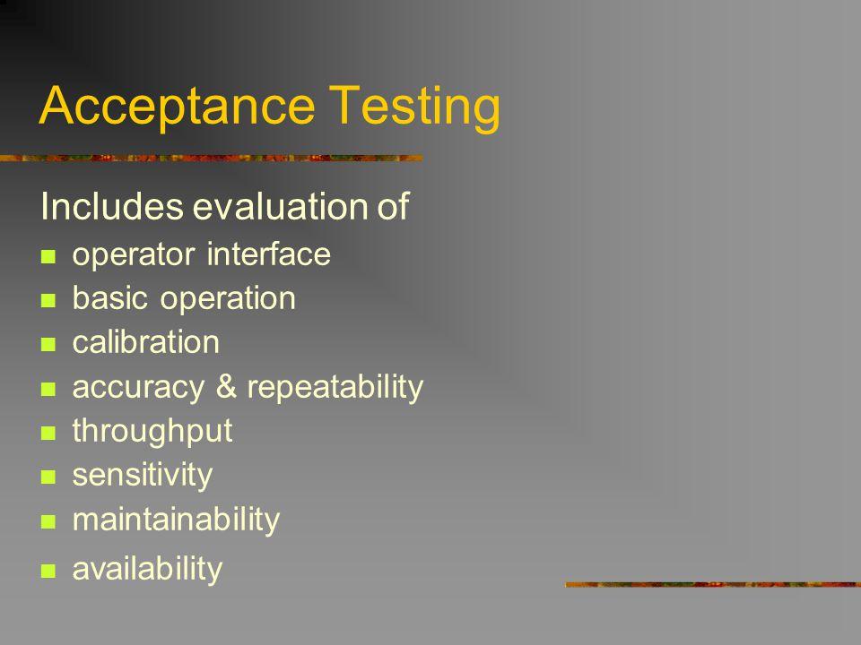 Acceptance Testing Includes evaluation of operator interface basic operation calibration accuracy & repeatability throughput sensitivity maintainabili
