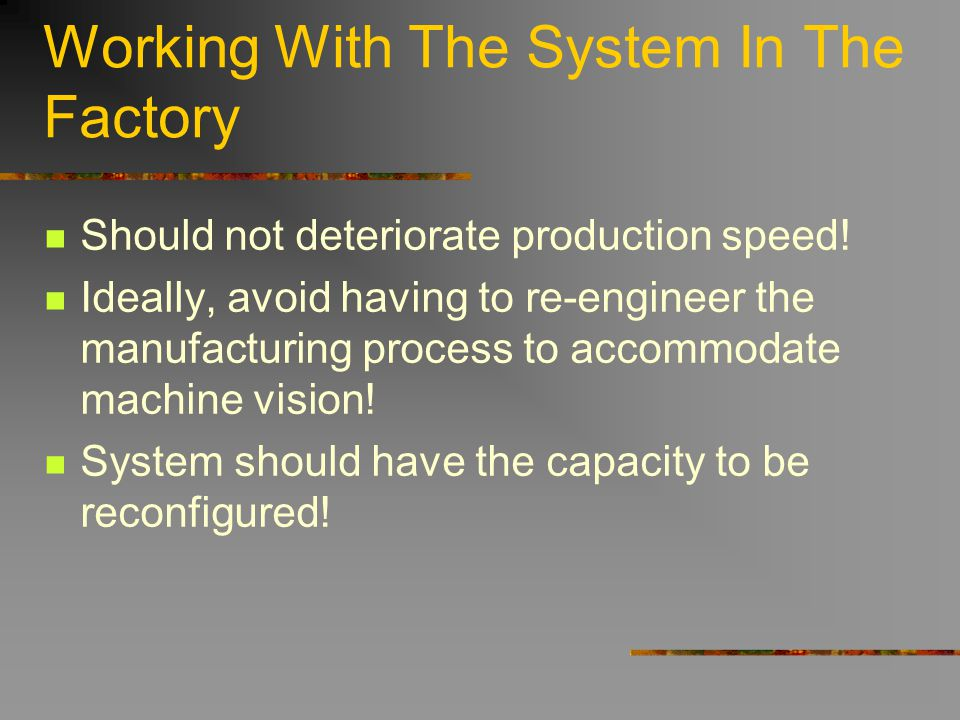 Working With The System In The Factory Should not deteriorate production speed! Ideally, avoid having to re-engineer the manufacturing process to acco
