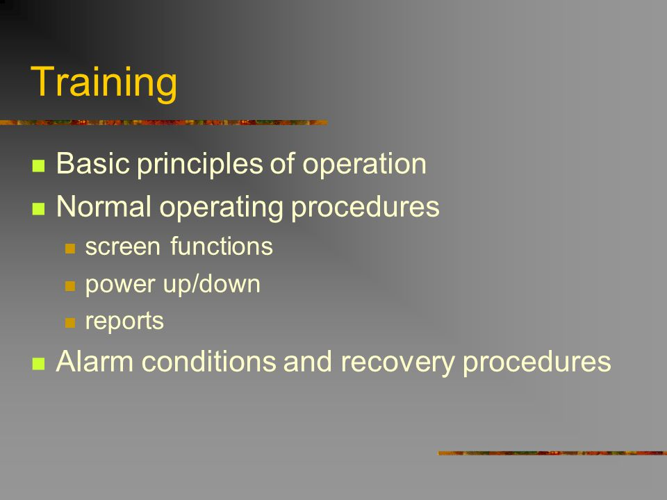 Training Basic principles of operation Normal operating procedures screen functions power up/down reports Alarm conditions and recovery procedures