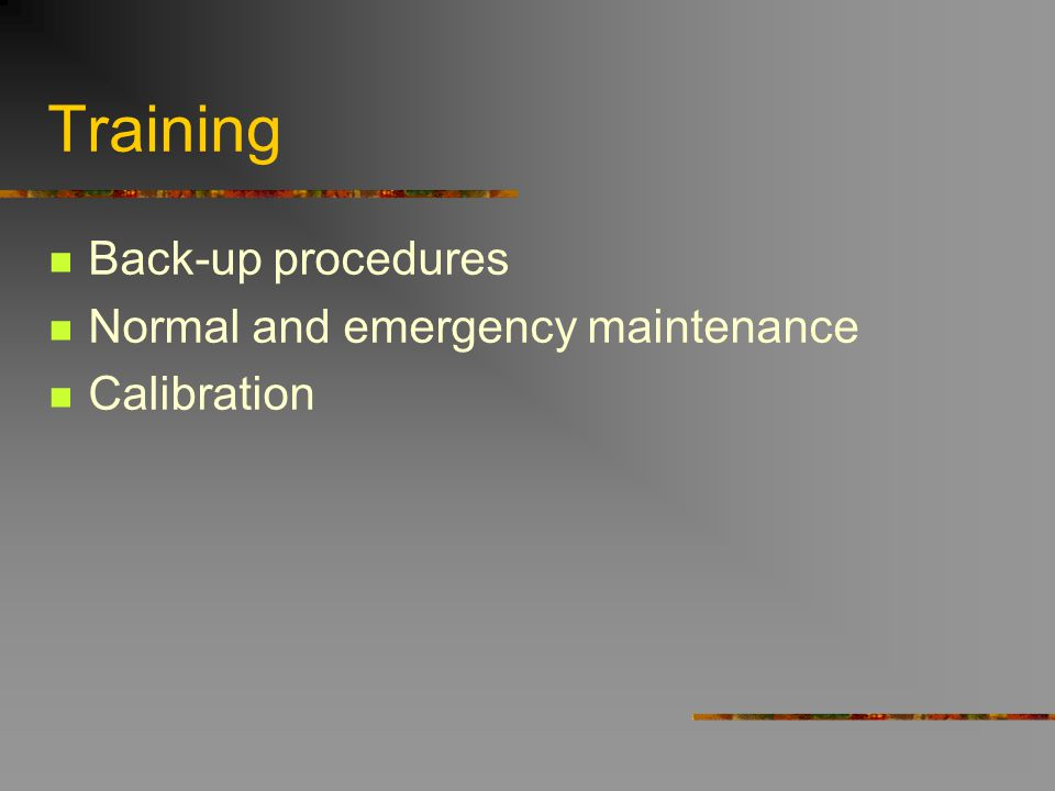 Training Back-up procedures Normal and emergency maintenance Calibration