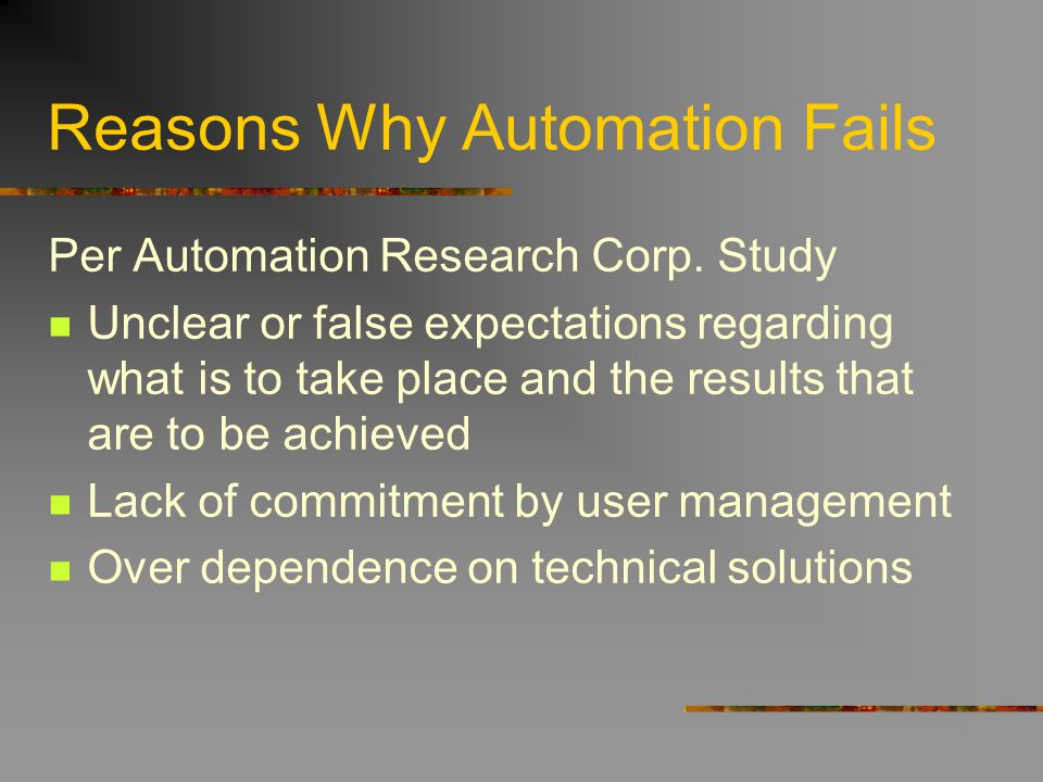 Reasons Why Automation Fails Per Automation Research Corp. Study Unclear or false expectations regarding what is to take place and the results that ar