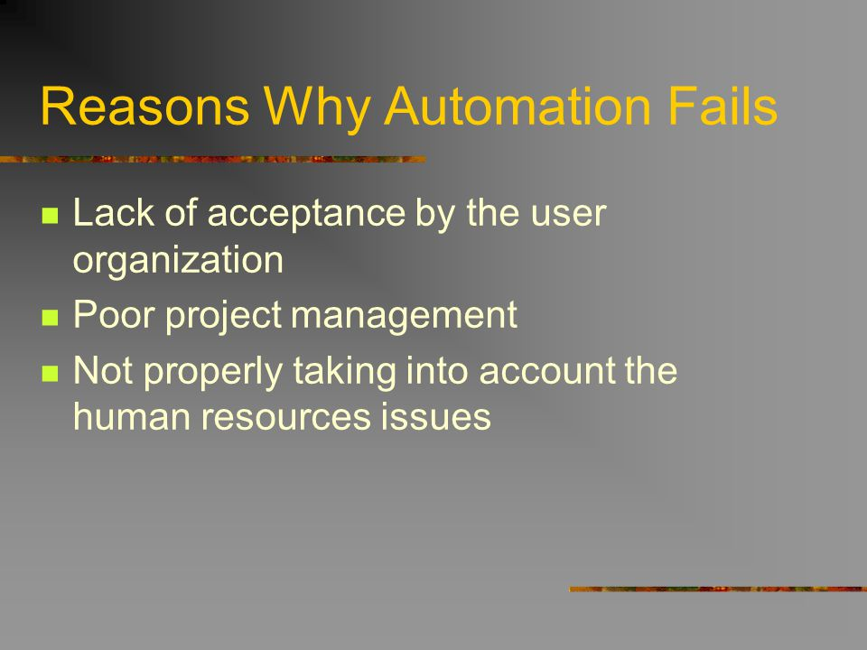 Reasons Why Automation Fails Lack of acceptance by the user organization Poor project management Not properly taking into account the human resources