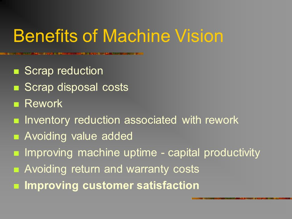 Benefits of Machine Vision Scrap reduction Scrap disposal costs Rework Inventory reduction associated with rework Avoiding value added Improving machi