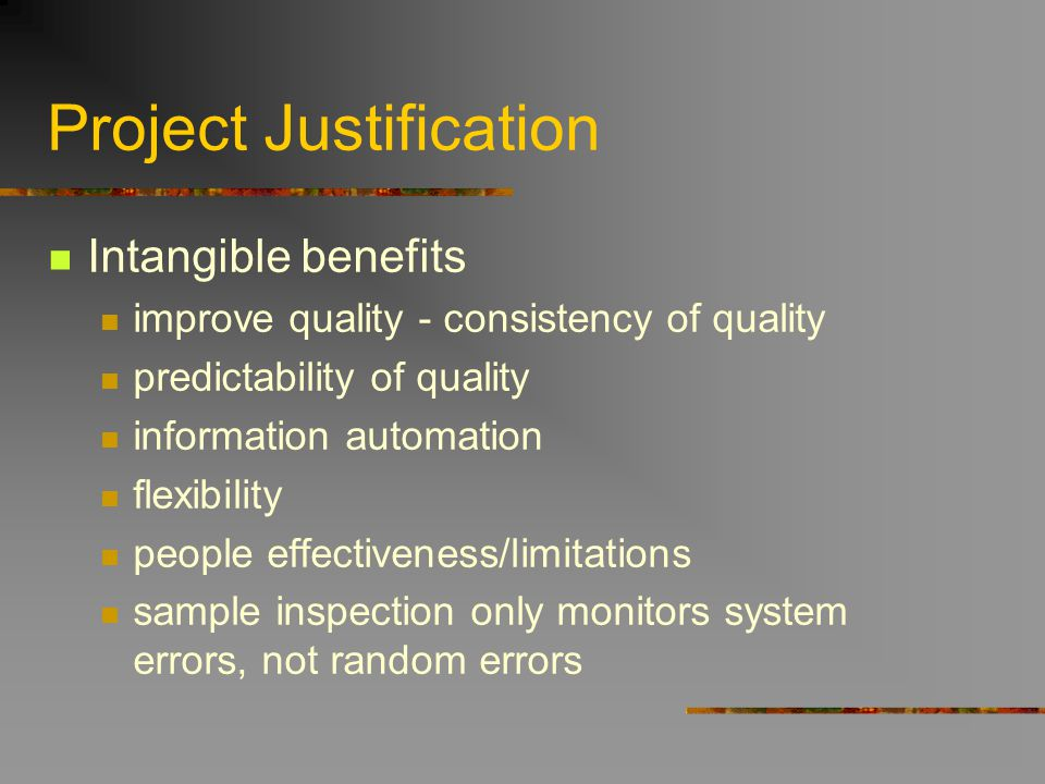 Project Justification Intangible benefits improve quality - consistency of quality predictability of quality information automation flexibility people