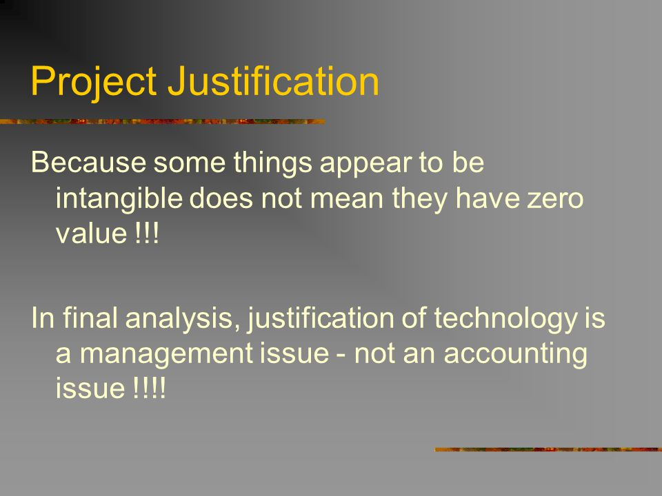 Project Justification Because some things appear to be intangible does not mean they have zero value !!! In final analysis, justification of technolog