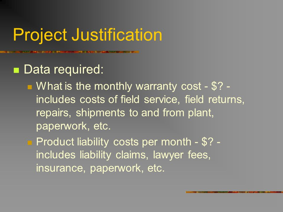 Project Justification Data required: What is the monthly warranty cost - $? - includes costs of field service, field returns, repairs, shipments to an