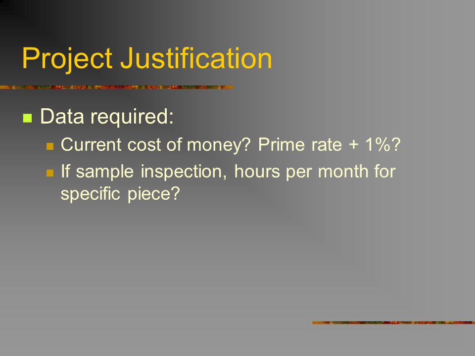 Project Justification Data required: Current cost of money? Prime rate + 1%? If sample inspection, hours per month for specific piece?