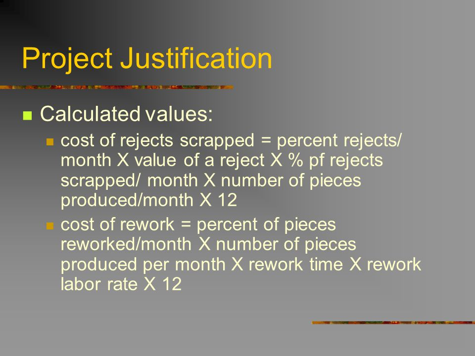 Project Justification Calculated values: cost of rejects scrapped = percent rejects/ month X value of a reject X % pf rejects scrapped/ month X number