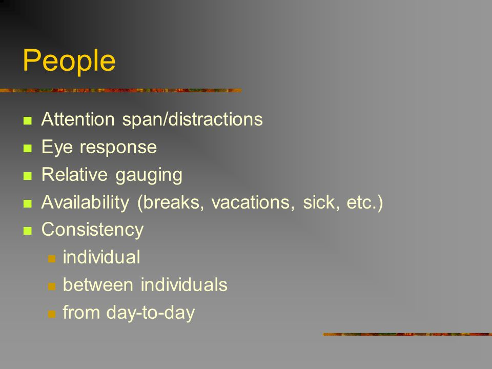 People Attention span/distractions Eye response Relative gauging Availability (breaks, vacations, sick, etc.) Consistency individual between individua