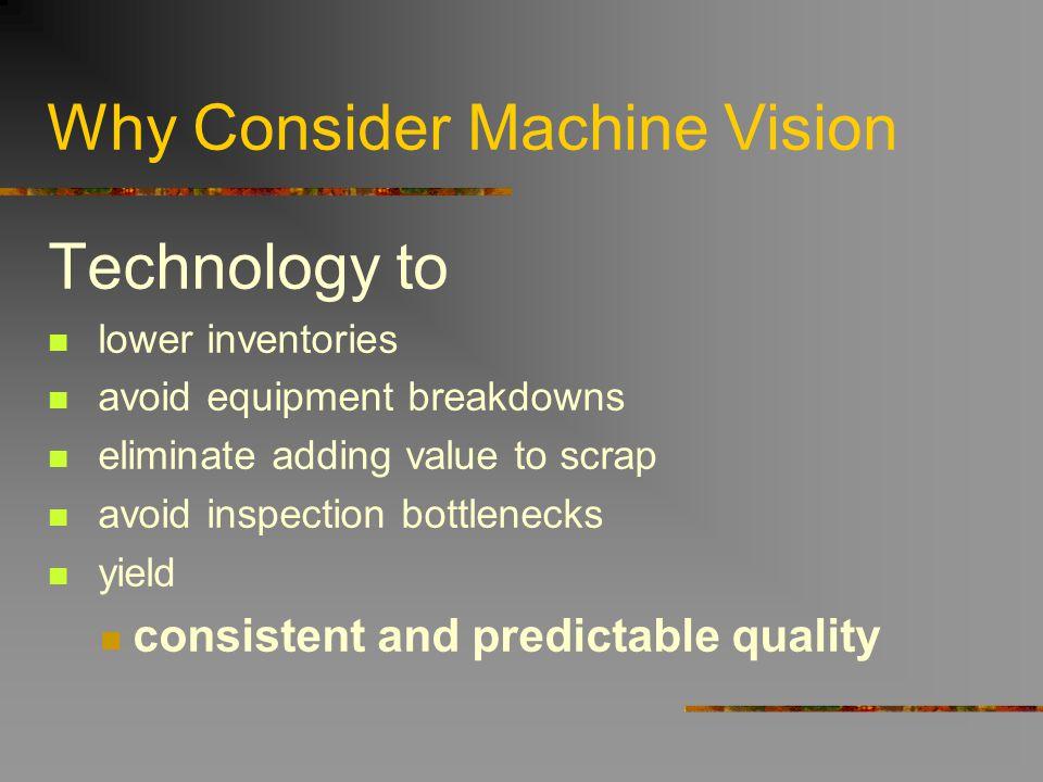 Why Consider Machine Vision Technology to lower inventories avoid equipment breakdowns eliminate adding value to scrap avoid inspection bottlenecks yi
