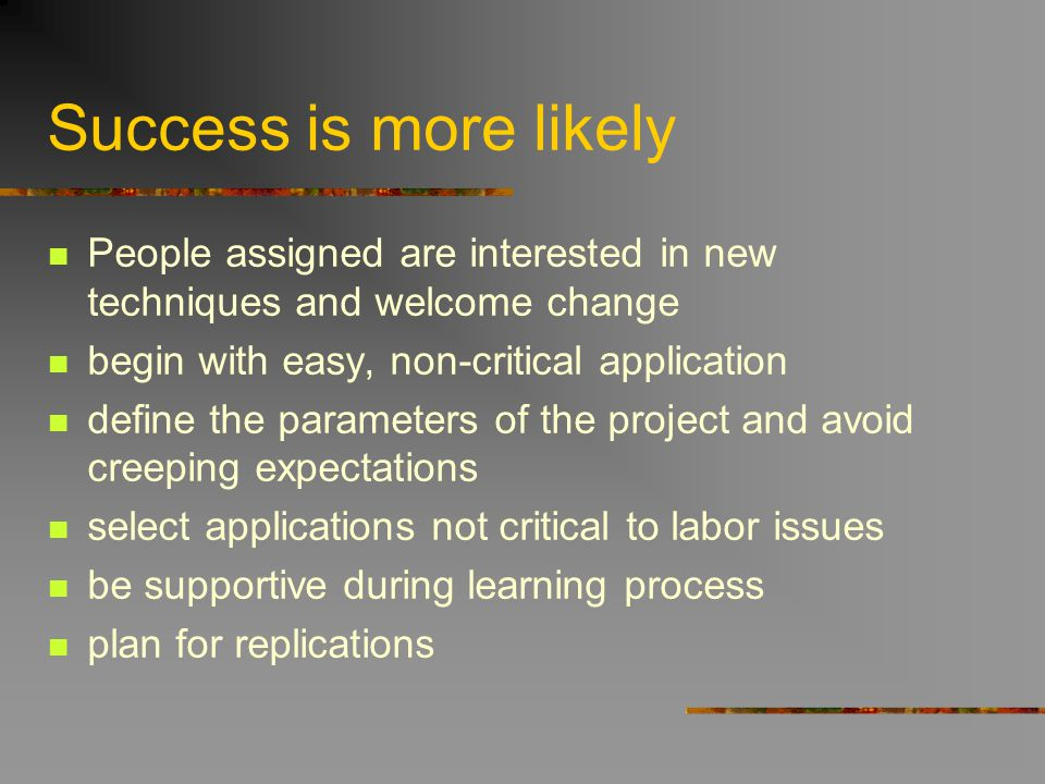 Success is more likely People assigned are interested in new techniques and welcome change begin with easy, non-critical application define the parame