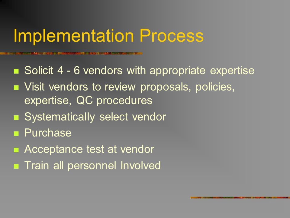 Implementation Process Solicit 4 - 6 vendors with appropriate expertise Visit vendors to review proposals, policies, expertise, QC procedures Systemat