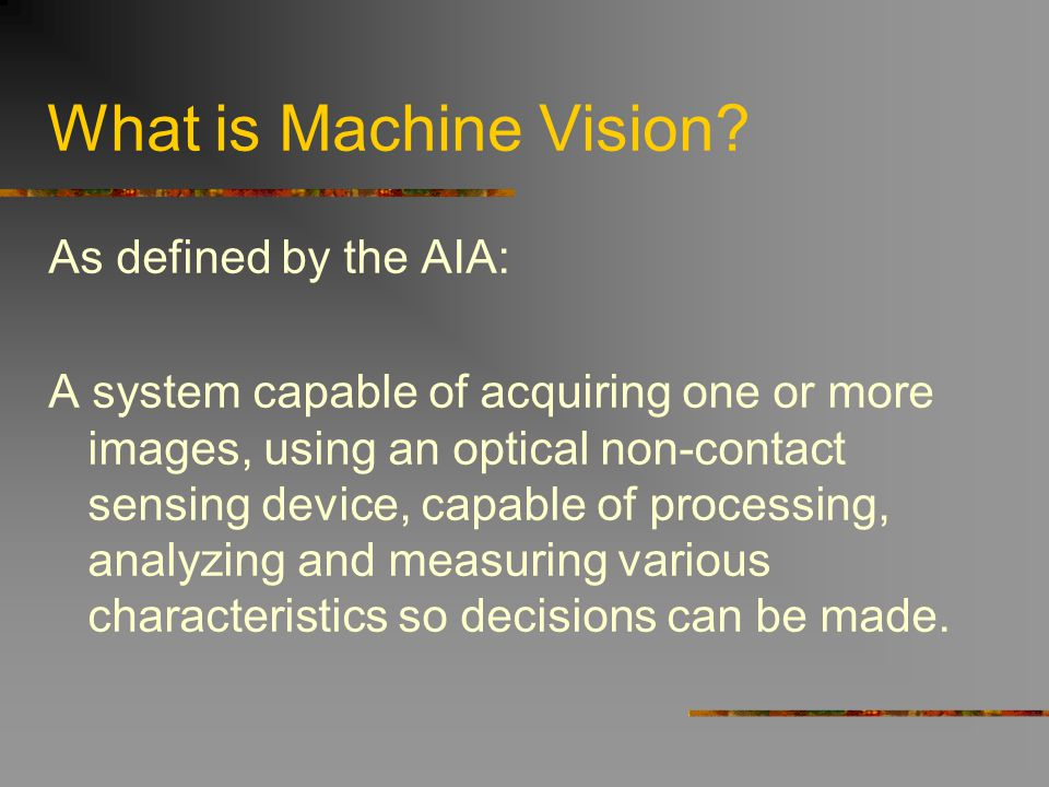 What is Machine Vision? As defined by the AIA: A system capable of acquiring one or more images, using an optical non-contact sensing device, capable