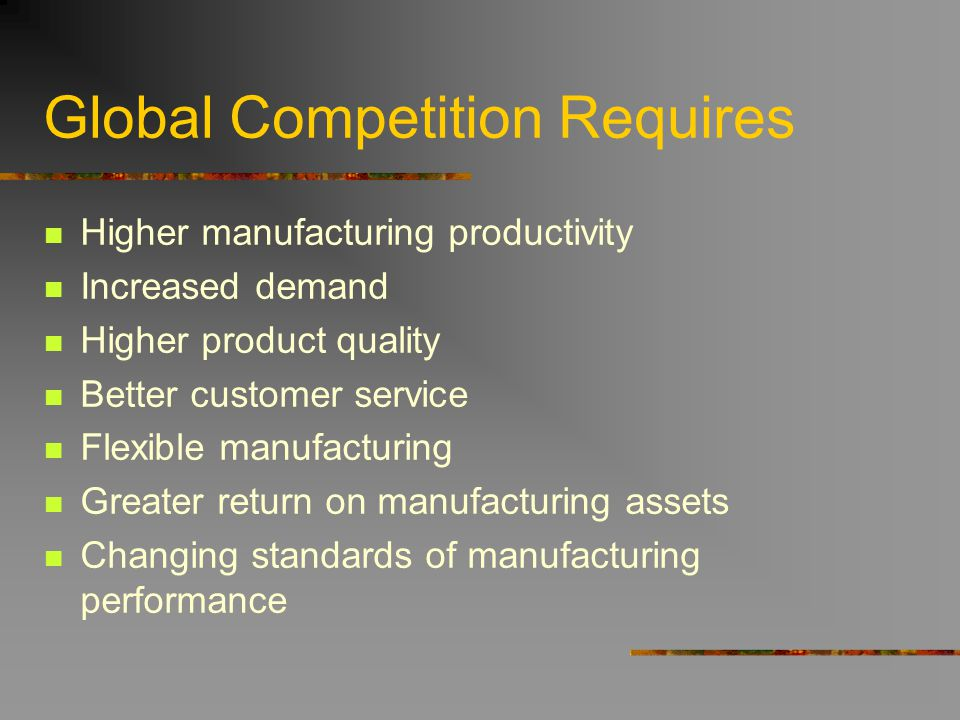 Global Competition Requires Higher manufacturing productivity Increased demand Higher product quality Better customer service Flexible manufacturing G