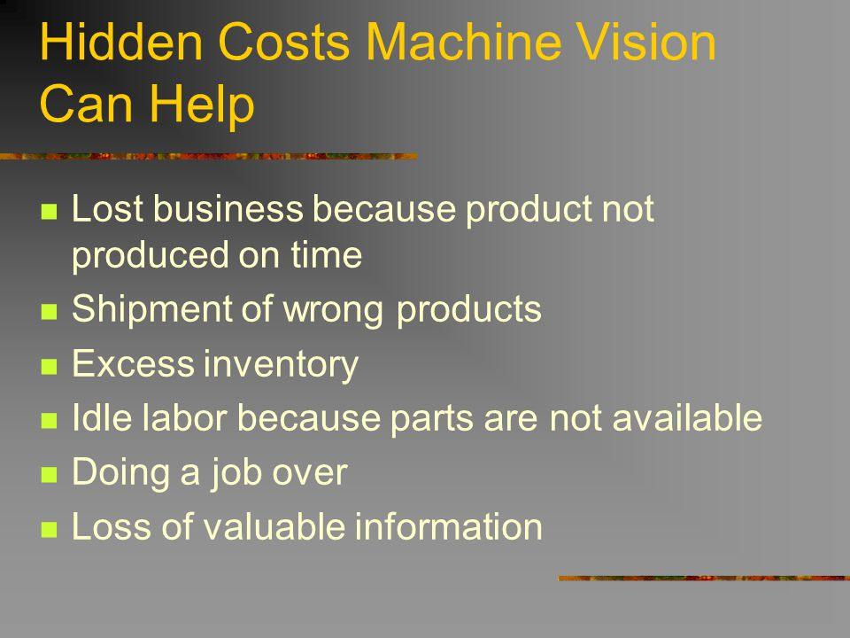 Hidden Costs Machine Vision Can Help Lost business because product not produced on time Shipment of wrong products Excess inventory Idle labor because