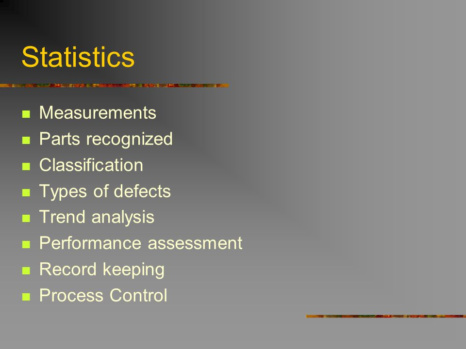 Statistics Measurements Parts recognized Classification Types of defects Trend analysis Performance assessment Record keeping Process Control