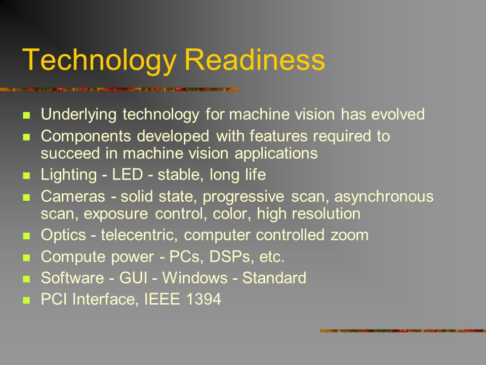 Technology Readiness Underlying technology for machine vision has evolved Components developed with features required to succeed in machine vision app
